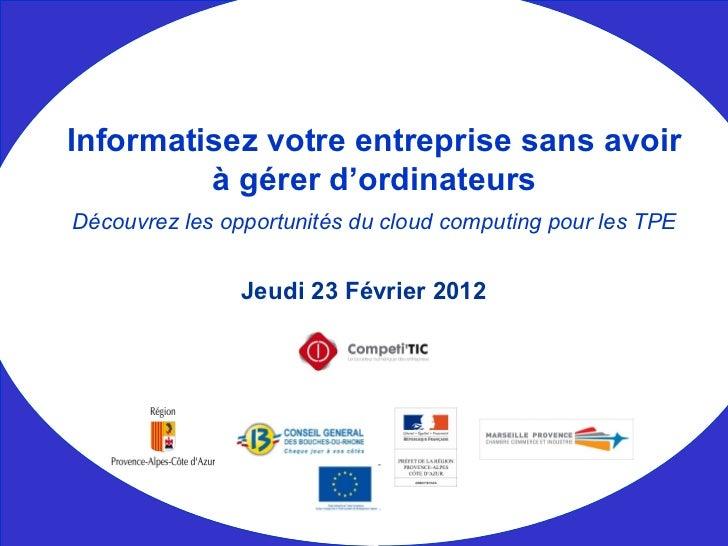 Jeudi 23 Février 2012 Informatisez votre entreprise sans avoir à gérer d'ordinateurs Découvrez les opportunités du cloud c...