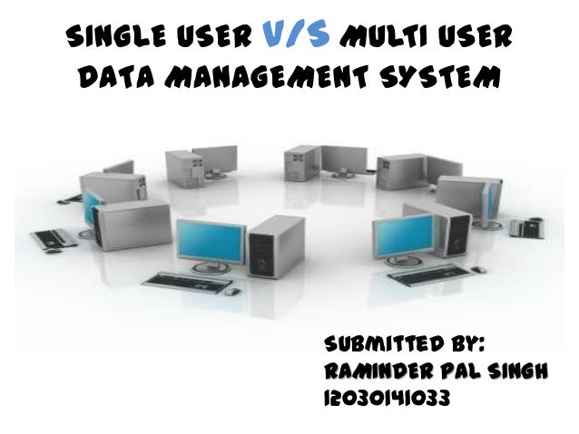 SINGLE USER V/S MULTI USER DATA MANAGEMENT SYSTEM               Submitted by:               RAMINDER PAL SINGH            ...