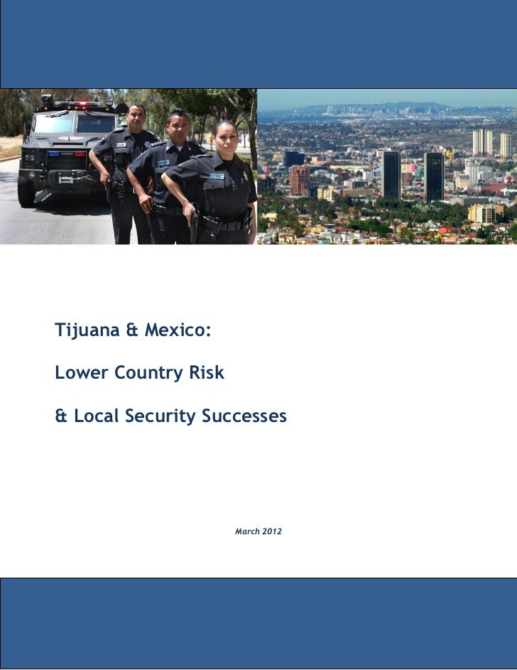 Tijuana & Mexico:Lower Country Risk& Local Security Successes                     March 2012