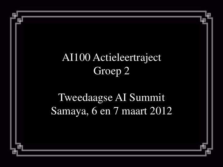 AI100 Actieleertraject        Groep 2 Tweedaagse AI SummitSamaya, 6 en 7 maart 2012