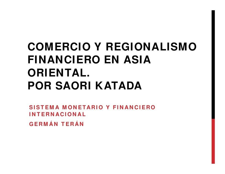 COMERCIO Y REGIONALISMOFINANCIERO EN ASIAORIENTAL.POR SAORI KATADASISTEMA MONETARIO Y FINANCIEROINTERNACIONALGERMÁN TERÁN