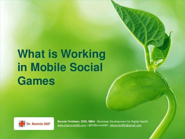 What is Workingin Mobile SocialGames       Bonnie Feldman, DDS, MBA - Business Development for Digital Health       www.dr...