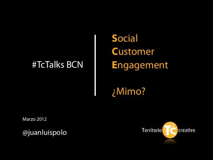 Social                  Customer   #TcTalks BCN   Engagement                  ¿Mimo?Marzo 2012@juanluispolo