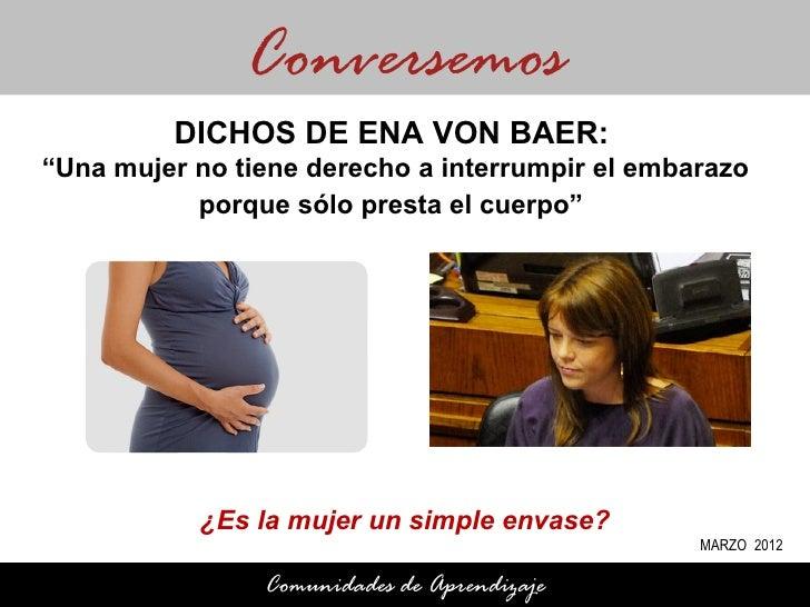 """Conversemos         DICHOS DE ENA VON BAER:""""Una mujer no tiene derecho a interrumpir el embarazo           porque sólo pre..."""