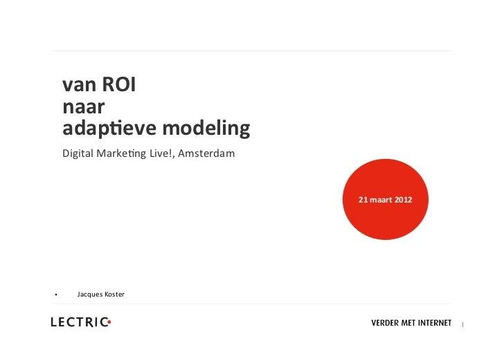 van ROI    naar     adap+eve modeling    Digital Marke,ng Live!, Amsterdam                                    ...