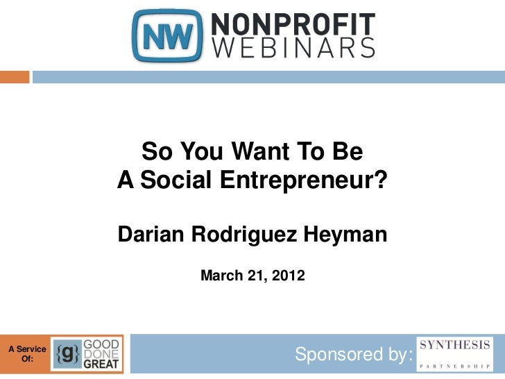 So You Want To Be            A Social Entrepreneur?            Darian Rodriguez Heyman                   March 21, 2012A S...