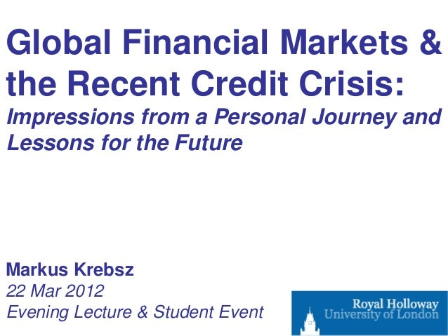 Global Financial Markets &the Recent Credit Crisis:Impressions from a Personal Journey andLessons for the FutureMarkus Kre...