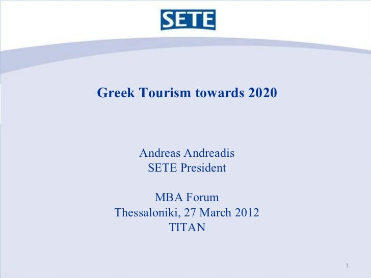 Greek Tourism towards 2020      Andreas Andreadis       SETE President         MBA Forum  Thessaloniki, 27 March 2012     ...