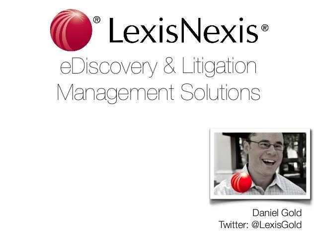 eDiscovery & Litigation  Management Solutions  Daniel Gold Twitter: @LexisGold