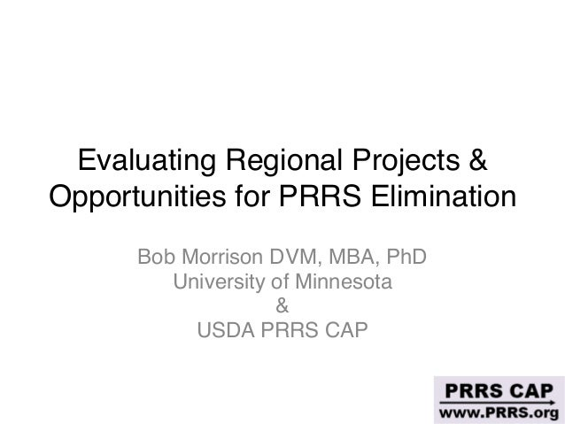 Evaluating Regional Projects & Opportunities for PRRS Elimination Bob Morrison DVM, MBA, PhD University of Minnesota  & US...