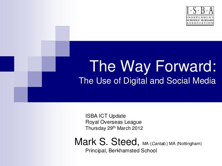 The Way Forward: The Use of Digital and Social Media   ISBA ICT Update   Royal Overseas League   Thursday 29th March 2012M...