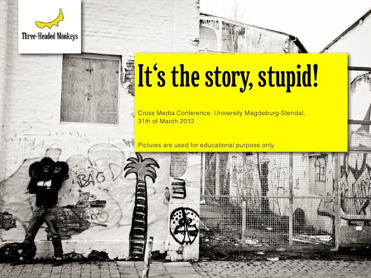It's the story, stupid!Cross Media Conference, University Magdeburg-Stendal,31th of March 2012Pictures are used for educat...