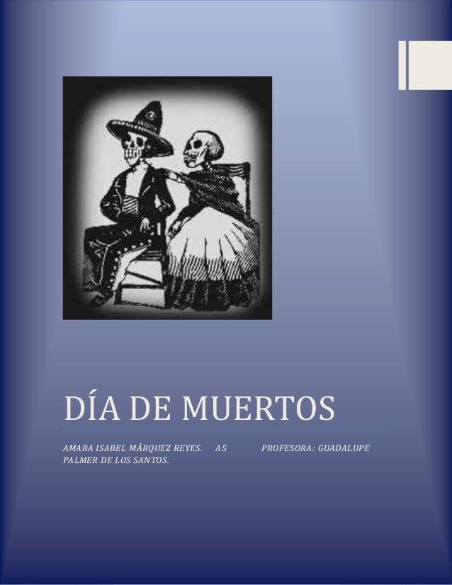 DÍA DE MUERTOSAMARA ISABEL MÁRQUEZ REYES.   A5   PROFESORA: GUADALUPEPALMER DE LOS SANTOS.