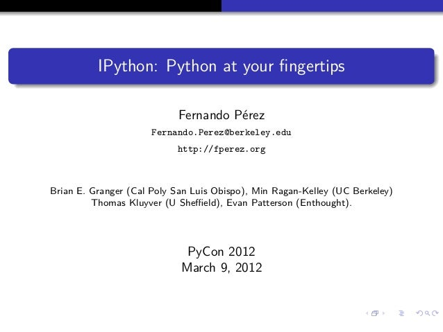 IPython: Python at your fingertips Fernando Pérez Fernando.Perez@berkeley.edu http://fperez.org  Brian E. Granger (Cal Poly...