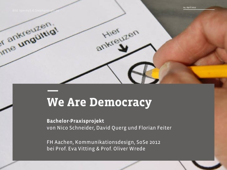 Praxisprojekt        WE ARE DEMOCRACY – Nico Schneider, David Querg, Florian Feiter   04. April 2012Bild: tommyS © Siepman...