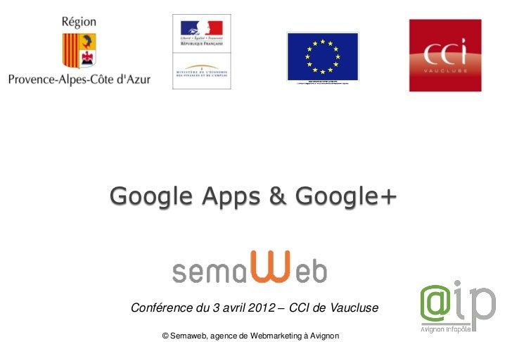 Google Apps & Google+ Conférence du 3 avril 2012 – CCI de Vaucluse      © Semaweb, agence de Webmarketing à Avignon