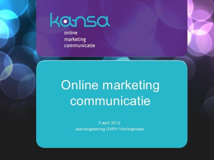 Online marketing communicatie             3 april 2012  Jaarvergadering OVRV Vierlingsbeek