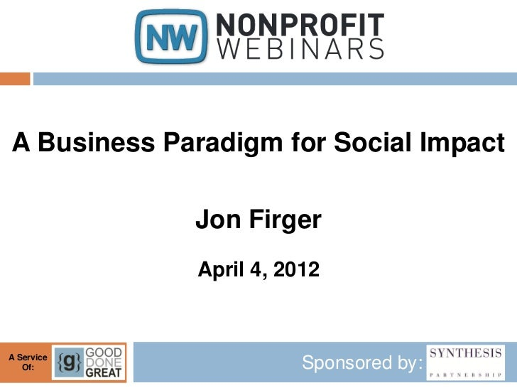 A Business Paradigm for Social Impact             Jon Firger             April 4, 2012A Service   Of:                  Spo...