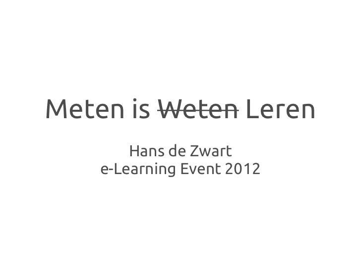Meten is Weten Leren        Hans de Zwart    e-Learning Event 2012