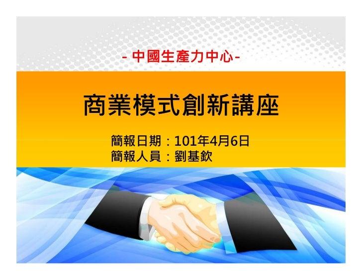 - 中國生產力中心-    中國生產力中心-商業模式創新講座 簡報日期:101年4月6日 簡報人員:劉基欽                 1
