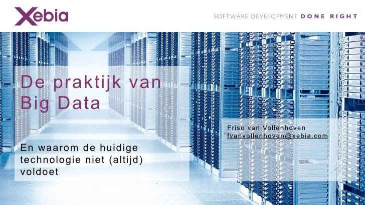 De praktijk vanBig Data                            Friso van Vollenhoven                            fvanvollenhoven@xebia....