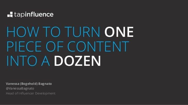 HOW TO TURN ONE PIECE OF CONTENT INTO A DOZEN Vanessa (Bogehold) Bagnato @VanessaBagnato Head of Influencer Development