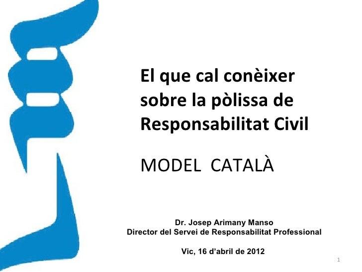 El que cal conèixer   sobre la pòlissa de   Responsabilitat Civil   MODEL CATALÀ             Dr. Josep Arimany MansoDirect...