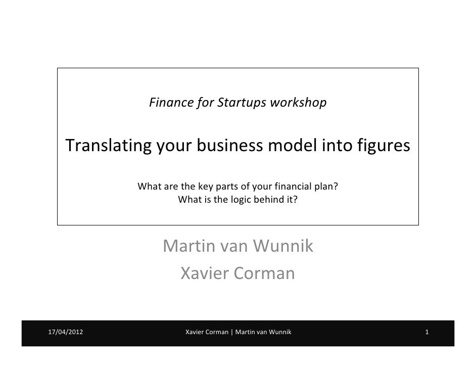 Finance for Startups workshop    Translating your business model into figures             What are the key parts of your f...