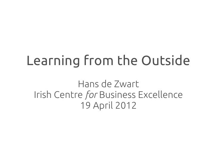 Learning from the Outside            Hans de Zwart Irish Centre for Business Excellence            19 April 2012