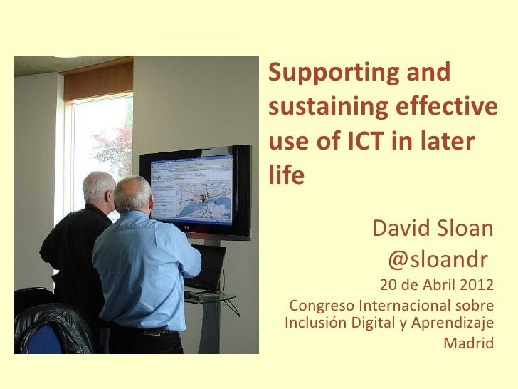 Supporting andsustaining effectiveuse of ICT in laterlife             David Sloan              @sloandr               20 d...