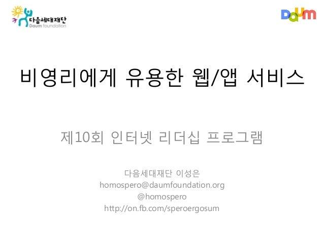 비영리에게 유용한 웹/앱 서비스제10회 인터넷 리더십 프로그램다음세대재단 이성은homospero@daumfoundation.org@homosperohttp://on.fb.com/speroergosum