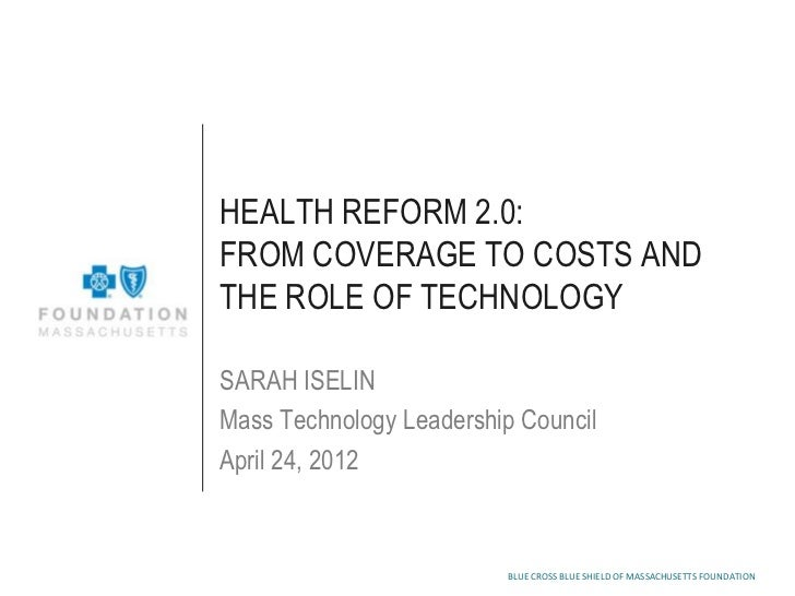 HEALTH REFORM 2.0:FROM COVERAGE TO COSTS ANDTHE ROLE OF TECHNOLOGYSARAH ISELINMass Technology Leadership CouncilApril 24, ...