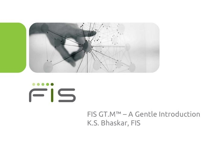 FIS GT.M™ – A Gentle IntroductionK.S. Bhaskar, FIS