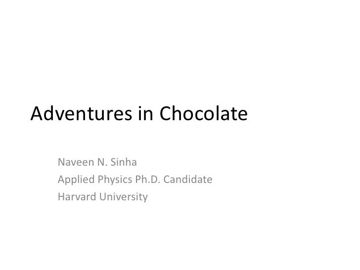 Adventures in Chocolate  Naveen N. Sinha  Applied Physics Ph.D. Candidate  Harvard University