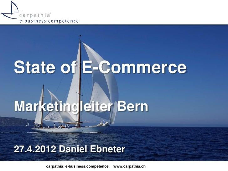 State of E-CommerceMarketingleiter Bern27.4.2012 Daniel Ebneter      carpathia: e-business.competence   www.carpathia.ch