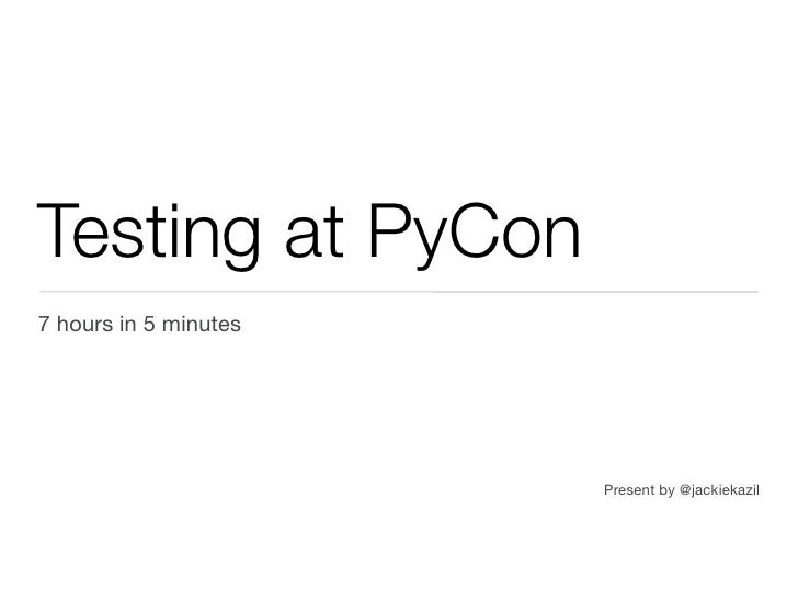 Testing at PyCon7 hours in 5 minutes                       Present by @jackiekazil