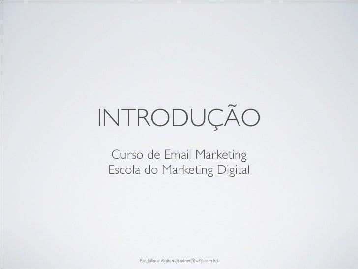 INTRODUÇÃOCurso de Email MarketingEscola do Marketing Digital      Por: Juliana Padron (jpadron@w3p.com.br)