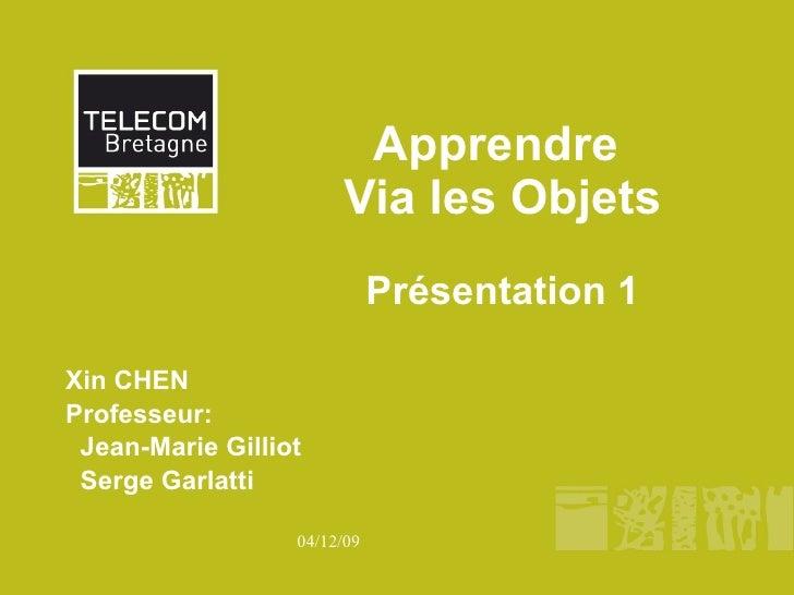 Apprendre  Via les Objets Pr ésentation 1 Xin CHEN Professeur:  Jean-Marie Gilliot Serge Garlatti