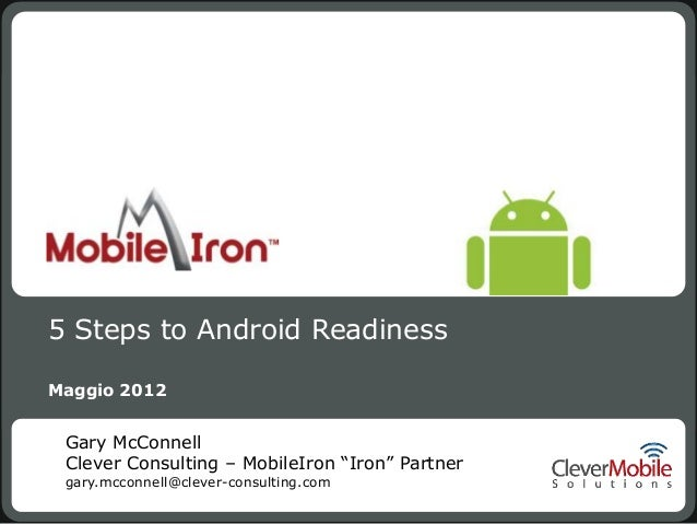 """5 Steps to Android ReadinessMaggio 2012 Gary McConnell Clever Consulting – MobileIron """"Iron"""" Partner gary.mcconnell@clever..."""