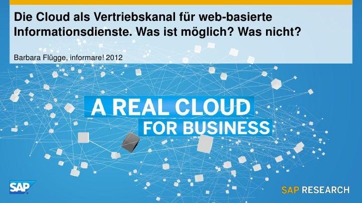 Die Cloud als Vertriebskanal für web-basierteInformationsdienste. Was ist möglich? Was nicht?Barbara Flügge, informare! 2012
