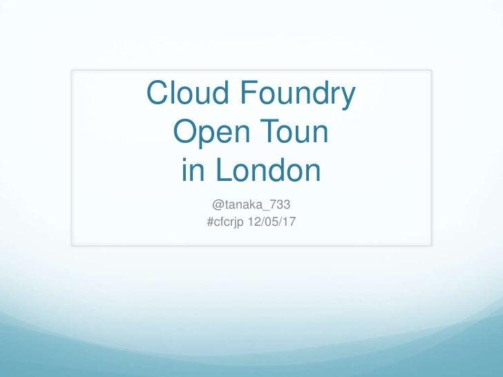 Cloud Foundry  Open Toun  in London    @tanaka_733   #cfcrjp 12/05/17