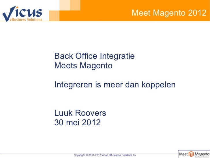 Meet Magento 2012Back Office IntegratieMeets MagentoIntegreren is meer dan koppelenLuuk Roovers30 mei 2012     Copyright ©...