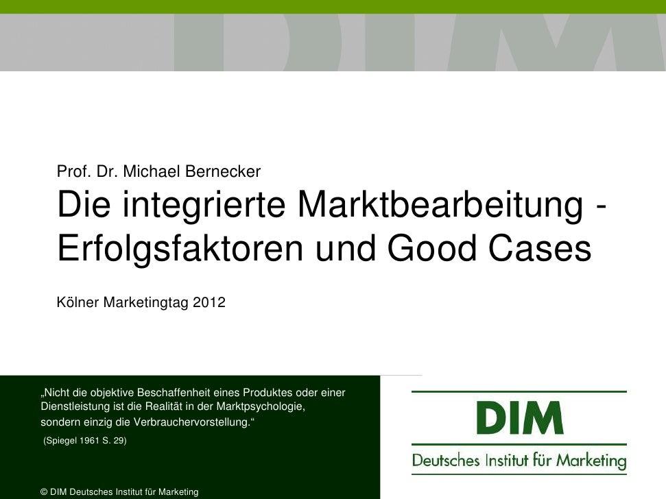 Prof. Dr. Michael Bernecker   Die integrierte Marktbearbeitung -   Erfolgsfaktoren und Good Cases   Kölner Marketingtag 20...