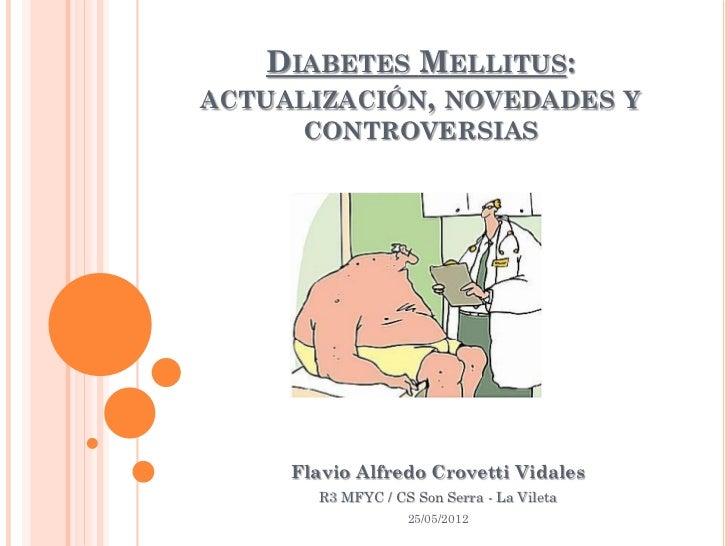 DIABETES MELLITUS:ACTUALIZACIÓN, NOVEDADES Y      CONTROVERSIAS     Flavio Alfredo Crovetti Vidales       R3 MFYC / CS Son...