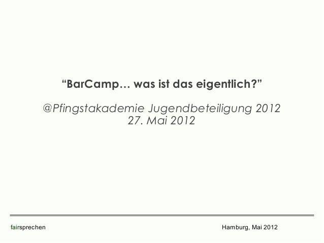 """""""BarCamp… was ist das eigentlich?""""           @Pfingstakademie Jugendbeteiligung 2012                        27. Mai 2012fa..."""