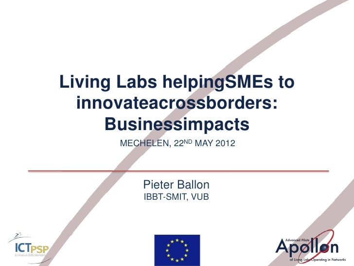 Living Labs helpingSMEs to  innovateacrossborders:     Businessimpacts      MECHELEN, 22ND MAY 2012          Pieter Ballon...