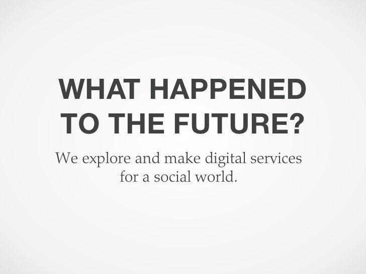 WHAT HAPPENEDTO THE FUTURE?We explore and make digital services        for a social world.