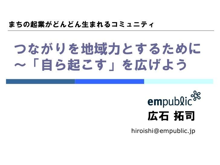 まちの起業がどんどん生まれるコミュニティつながりを地域力とするために〜「自ら起こす」を広げよう                     広石 拓司                hiroishi@empublic.jp
