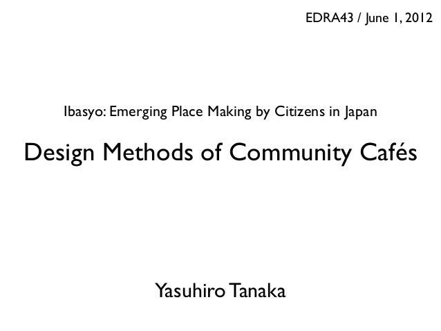 EDRA43 / June 1, 2012  Ibasyo: Emerging Place Making by Citizens in Japan  Design Methods of Community Cafés  Yasuhiro Tan...