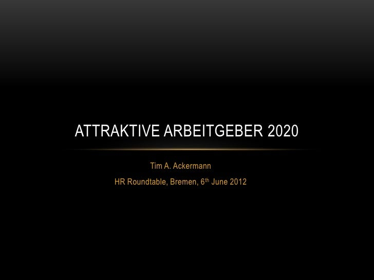 ATTRAKTIVE ARBEITGEBER 2020             Tim A. Ackermann    HR Roundtable, Bremen, 6 th June 2012